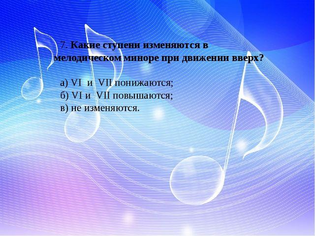 7. Какие ступени изменяются в мелодическом миноре при движении вверх? а) VI и...