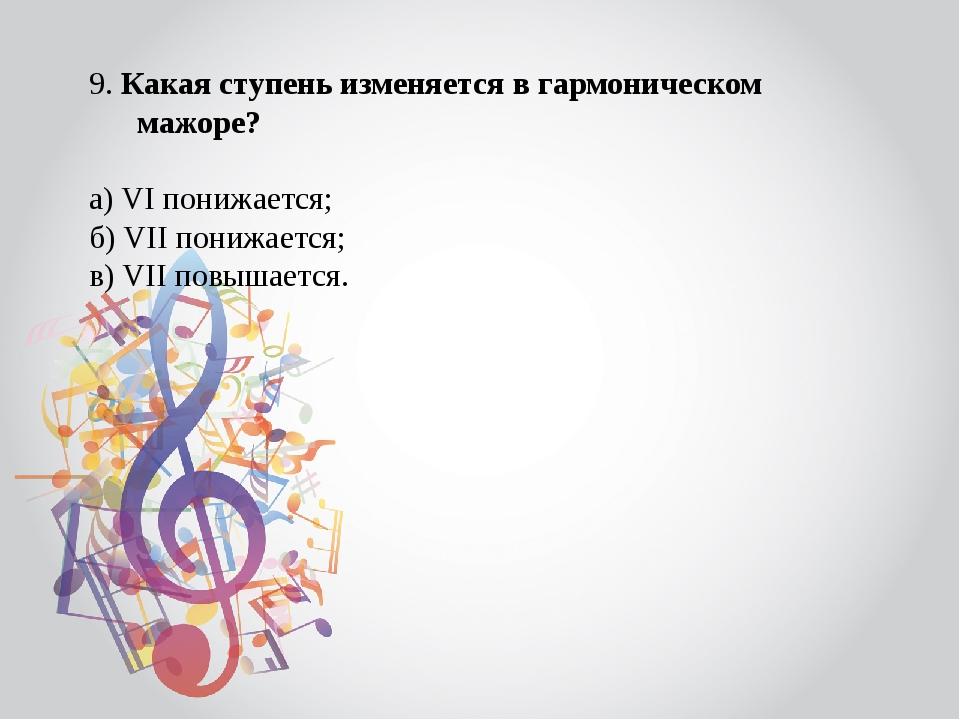 9. Какая ступень изменяется в гармоническом мажоре? а) VI понижается; б) VII...