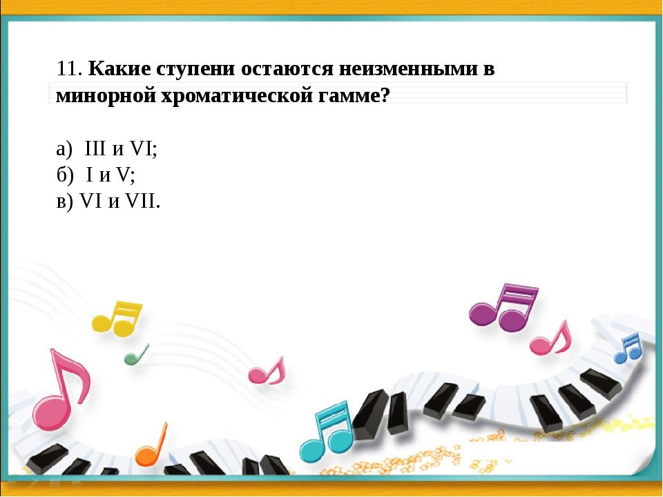 11. Какие ступени остаются неизменными в минорной хроматической гамме? а) II...