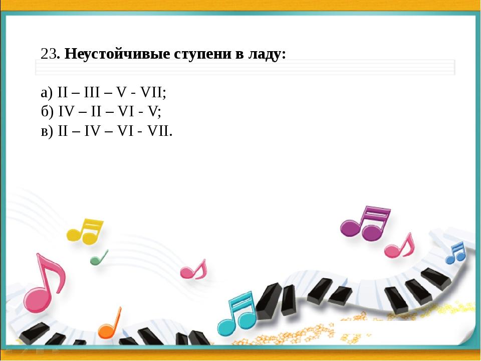 23. Неустойчивые ступени в ладу: а) II – III – V - VII; б) IV – II – VI - V;...