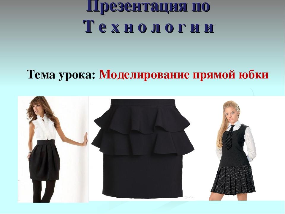 Презентация по Т е х н о л о г и и Тема урока: Моделирование прямой юбки