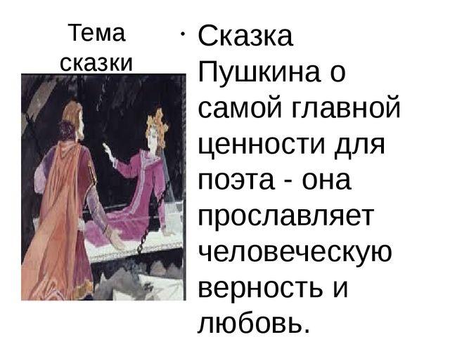 Тема сказки Сказка Пушкина о самой главной ценности для поэта - она прославля...