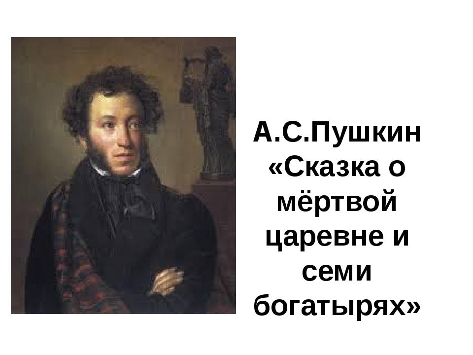 А.С.Пушкин «Сказка о мёртвой царевне и семи богатырях»