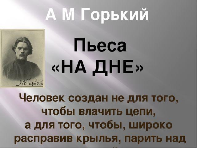 А М Горький Пьеса «НА ДНЕ» Человек создан не для того, чтобы влачить цепи, а...