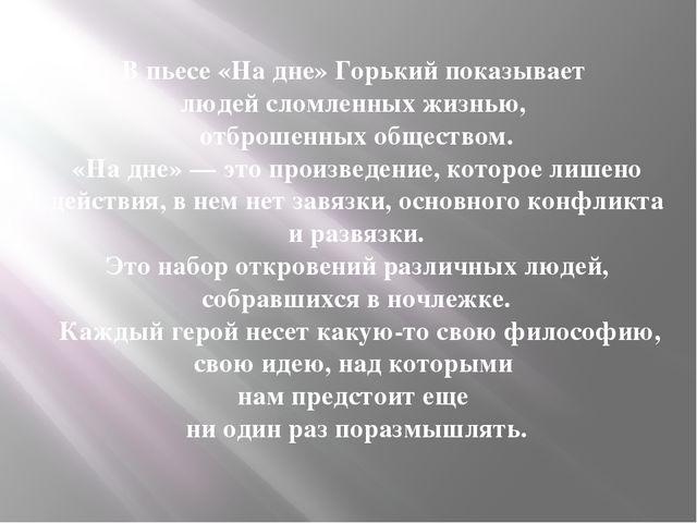 В пьесе «На дне» Горький показывает людей сломленных жизнью, отброшенных общ...