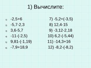 1) Вычислите: -2,5+6 7) -5,2+(-3,5) -5,7-2,3 8) 12,4-15 3,6-5,7 9) -3,12-2,18