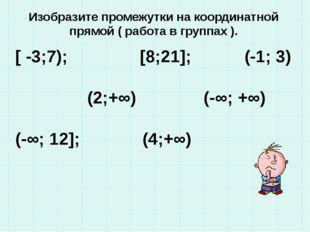 Изобразите промежутки на координатной прямой ( работа в группах ). [ -3;7); [