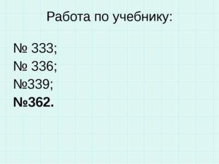 Работа по учебнику: № 333; № 336; №339; №362.