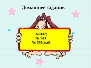 Домашнее задание. №337; № 341; № 361(а;в).