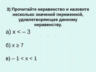 3) Прочитайте неравенство и назовите несколько значений переменной, удовлетво