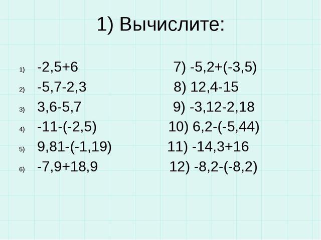 1) Вычислите: -2,5+6 7) -5,2+(-3,5) -5,7-2,3 8) 12,4-15 3,6-5,7 9) -3,12-2,18...
