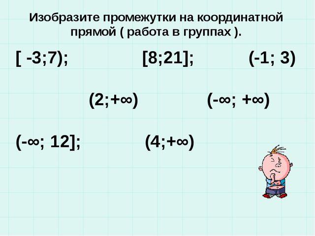Изобразите промежутки на координатной прямой ( работа в группах ). [ -3;7); [...