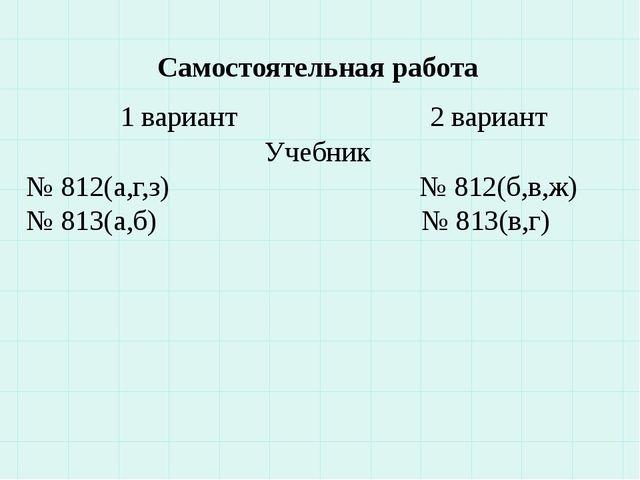 Самостоятельная работа 1 вариант 2 вариант Учебник № 812(а,г,з) № 812(б,в,ж)...