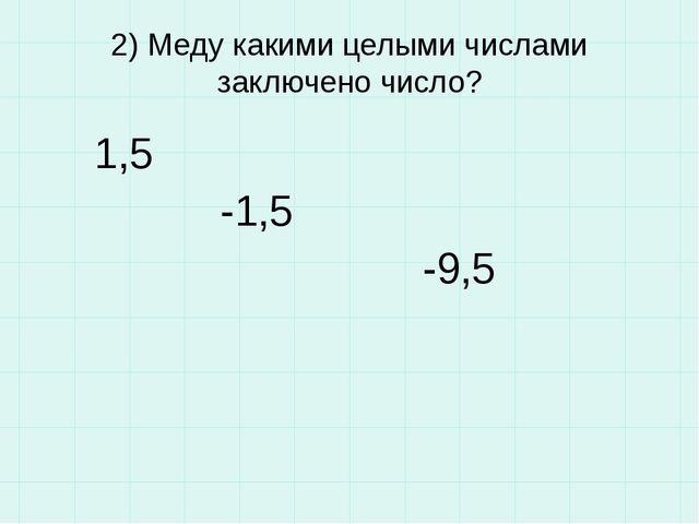 2) Меду какими целыми числами заключено число? 1,5 -1,5 -9,5