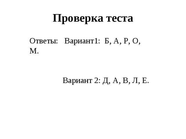 Проверка теста Ответы: Вариант1: Б, А, Р, О, М. Вариант 2: Д, А, В, Л, Е.