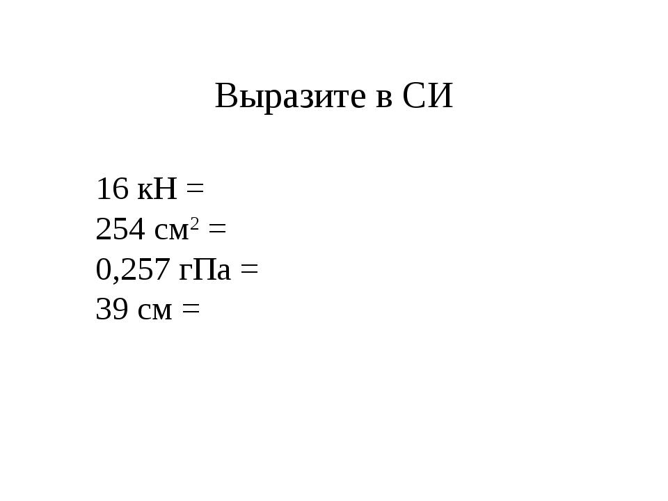 Выразите в СИ 16 кН = 254 см2 = 0,257 гПа = 39 см =