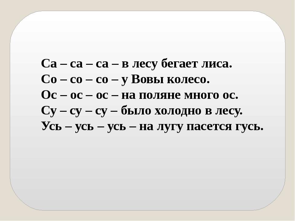 Са – са – са – в лесу бегает лиса. Со – со – со – у Вовы колесо. Ос – ос – ос...