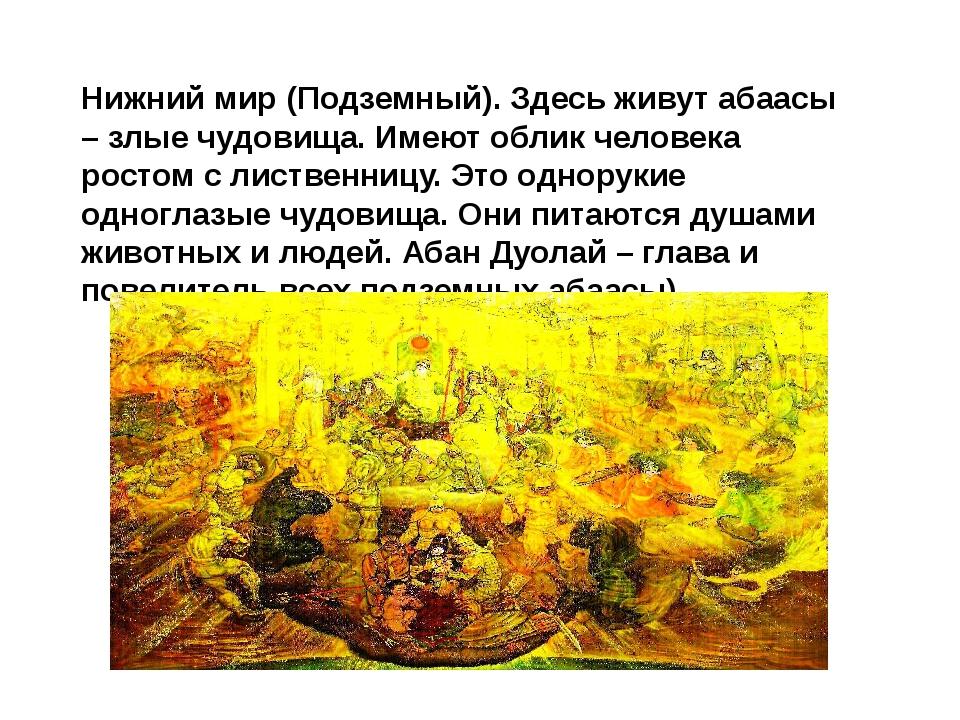 Нижний мир (Подземный). Здесь живут абаасы – злые чудовища. Имеют облик челов...