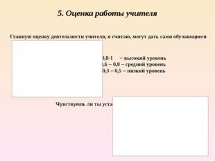 5. Оценка работы учителя Главную оценку деятельности учителя, я считаю, могут