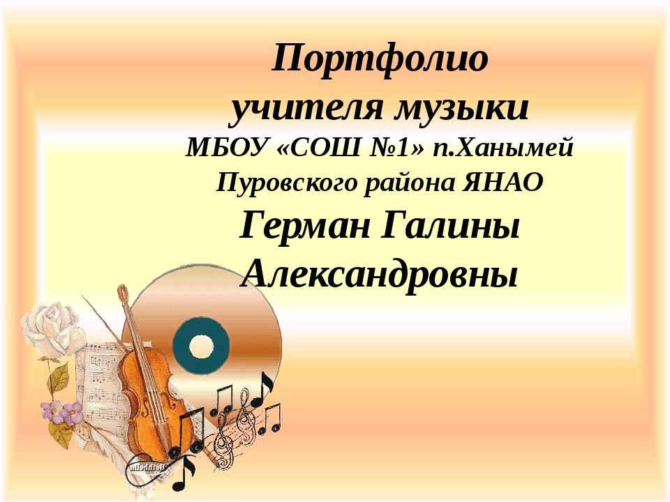 Портфолио учителя музыки МБОУ «СОШ №1» п.Ханымей Пуровского района ЯНАО Герма...