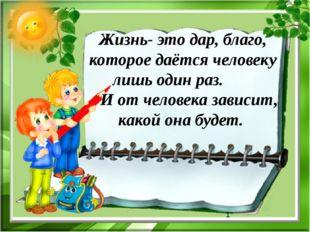 Жизнь- это дар, благо, которое даётся человеку лишь один раз. И от человека з