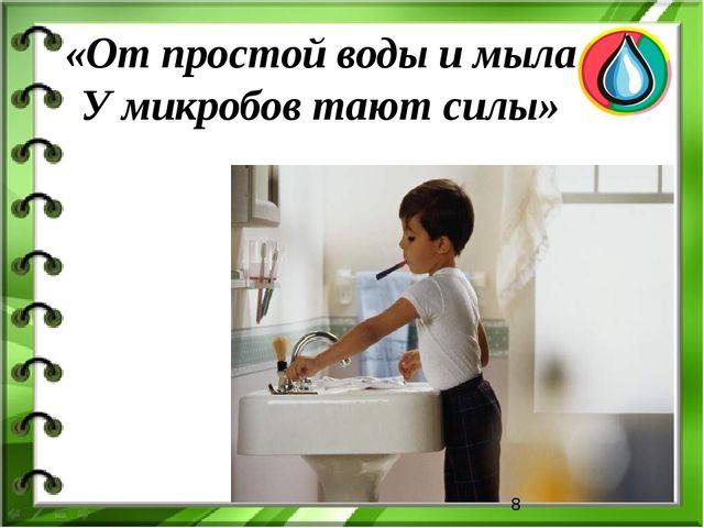 «От простой воды и мыла У микробов тают силы»