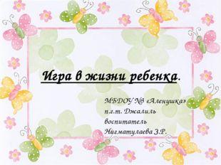 Игра в жизни ребенка. МБДОУ №3 «Аленушка» п.г.т. Джалиль воспитатель Нигмату