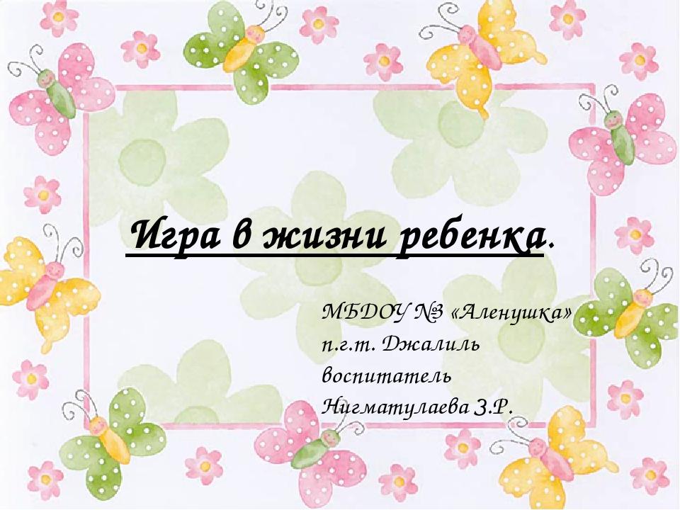 Игра в жизни ребенка. МБДОУ №3 «Аленушка» п.г.т. Джалиль воспитатель Нигмату...