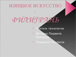 ИЗЯЩНОЕ ИСКУССТВО - ФИЛИГРАНЬ Учитель технологии Ветошко Людмила Ивановна Уча