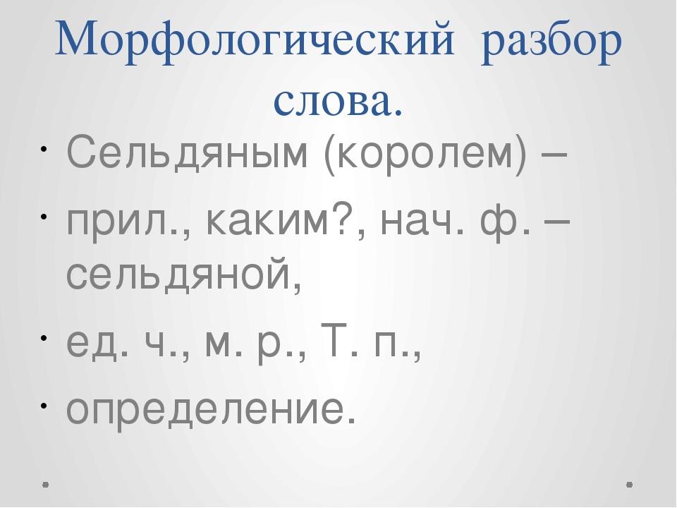 Морфологический разбор слова. Сельдяным (королем) – прил., каким?, нач. ф. –...