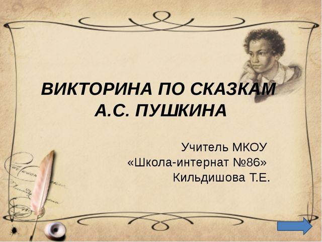 ВИКТОРИНА ПО СКАЗКАМ А.С. ПУШКИНА Учитель МКОУ «Школа-интернат №86» Кильдишов...