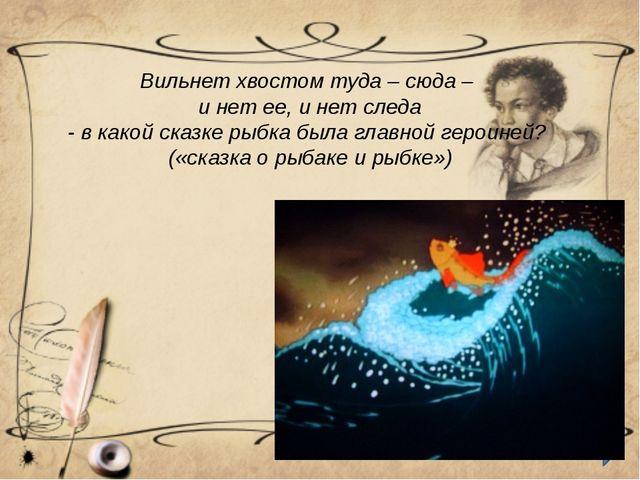 Вильнет хвостом туда – сюда – и нет ее, и нет следа - в какой сказке рыбка бы...