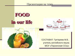 Презентация на тему FOOD in our life СОСТАВИЛ: Туктарева М.В., учитель англий