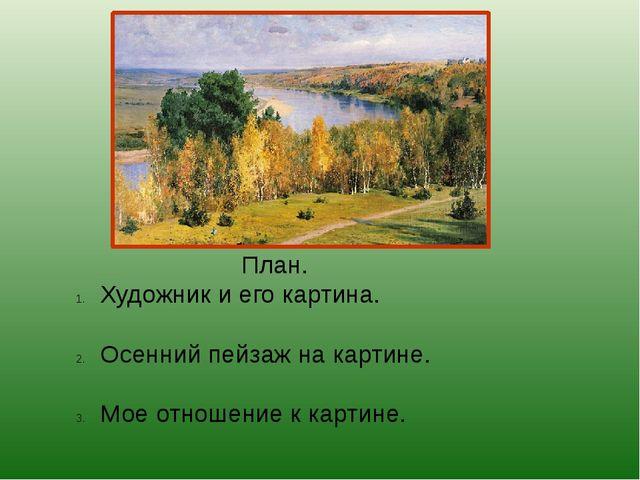 План. Художник и его картина. Осенний пейзаж на картине. Мое отношение к карт...