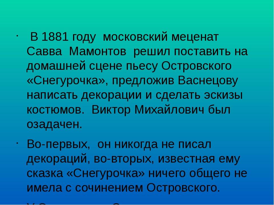 В 1881 году московский меценат Савва Мамонтов решил поставить на домашней...