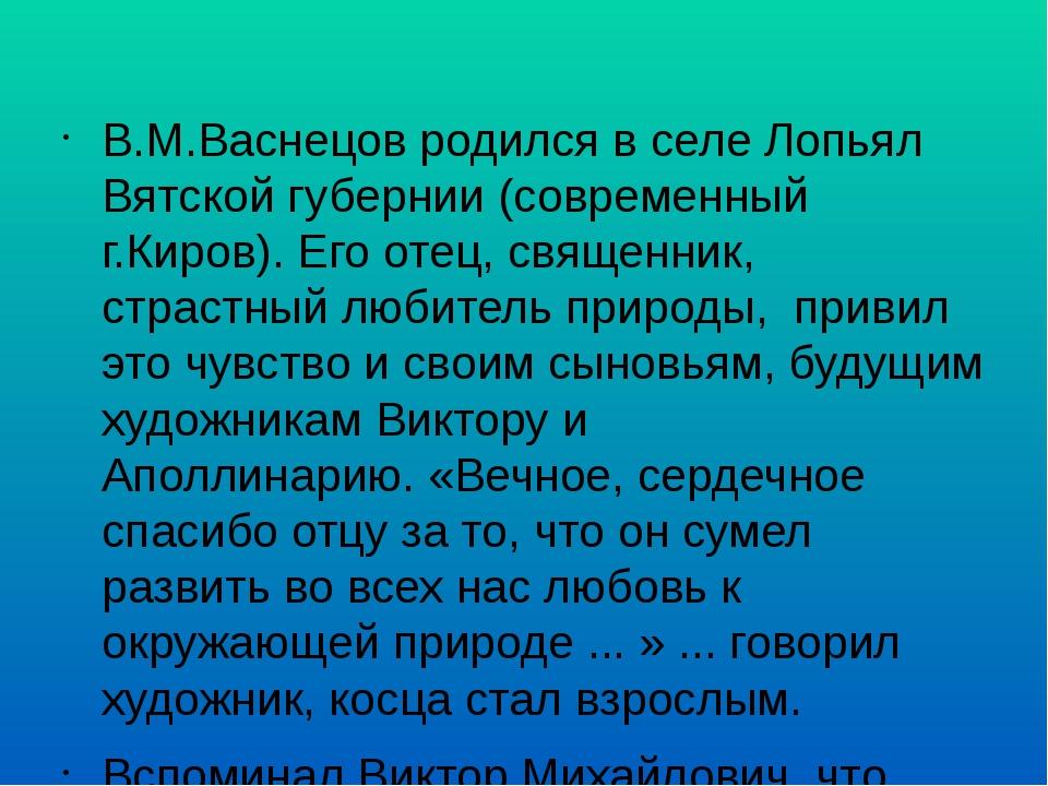 В.М.Васнецов родился в селе Лопьял Вятской губернии (современный г.Киров).Ег...