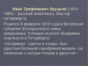 Иван Трофимович Хруцкий (1810 - 1885) – русский живописец. Мастер натюрморта