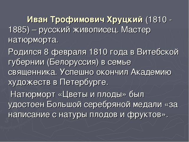 Иван Трофимович Хруцкий (1810 - 1885) – русский живописец. Мастер натюрморта...