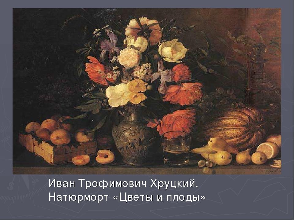 Иван Трофимович Хруцкий. Натюрморт «Цветы и плоды»