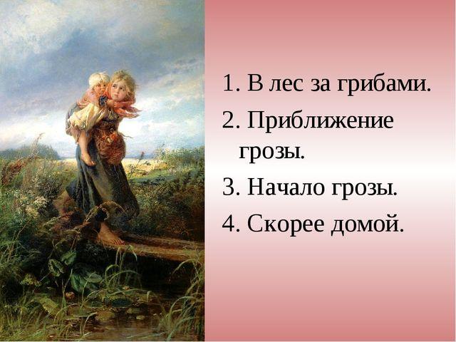 1. В лес за грибами. 2. Приближение грозы. 3. Начало грозы. 4. Скорее домой.