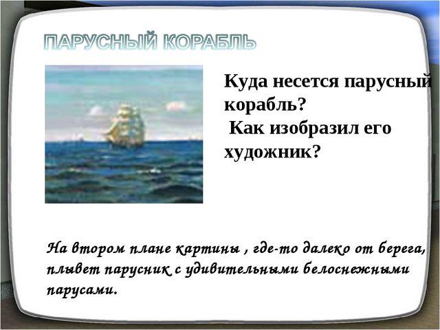 Куда несется парусный корабль? Как изобразил его художник? На втором плане ка...