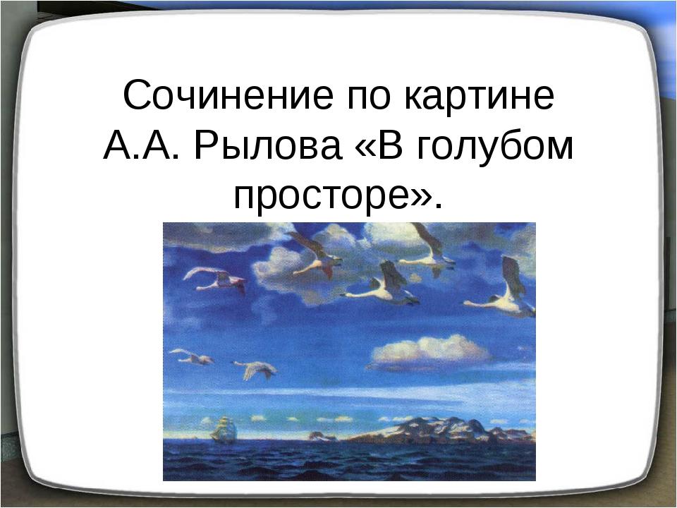 Сочинение по картине А.А. Рылова «В голубом просторе».