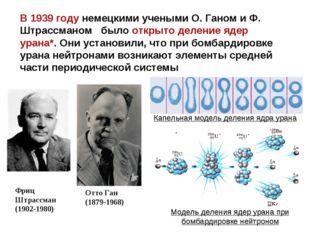 В 1939году немецкими учеными О. Ганом и Ф. Штрассманом было открыто деление