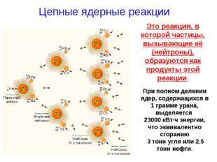 Цепные ядерные реакции Это реакция, в которой частицы, вызывающие её (нейтрон