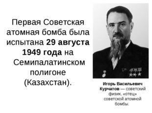 Первая Советская атомная бомба была испытана 29 августа 1949 года на Семипал