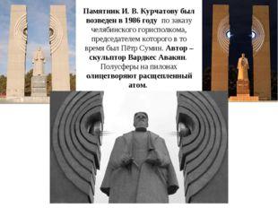 Памятник И. В. Курчатову был возведен в 1986 году по заказу челябинского гор