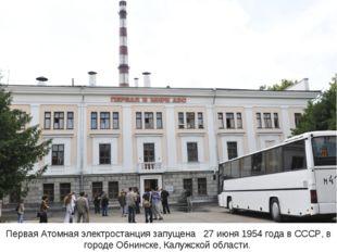 Первая Атомная электростанция запущена  27 июня1954 годавСССР, в городеО