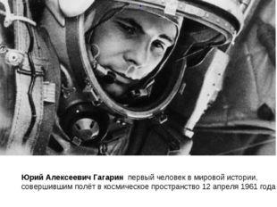 Юрий Алексеевич Гагарин первый человек в мировой истории, совершившимполёт