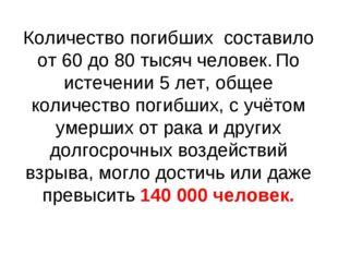 Количество погибших составило от 60 до 80 тысяч человек. По истечении 5 лет,