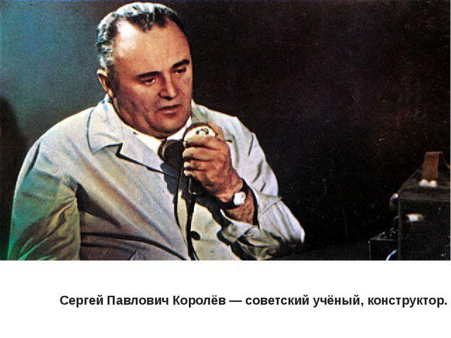Сергей Павлович Королёв— советский учёный, конструктор.